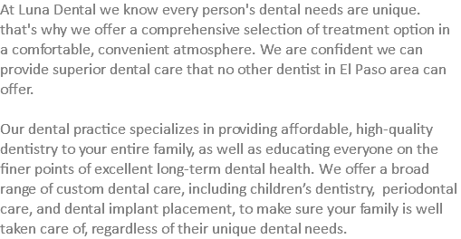 At Luna Dental we know every person's dental needs are unique. that's why we offer a comprehensive selection of treatment option in a comfortable, convenient atmosphere. We are confident we can provide superior dental care that no other dentist in El Paso area can offer. Our dental practice specializes in providing affordable, high-quality dentistry to your entire family, as well as educating everyone on the finer points of excellent long-term dental health. We offer a broad range of custom dental care, including children's dentistry, periodontal care, and dental implant placement, to make sure your family is well taken care of, regardless of their unique dental needs.